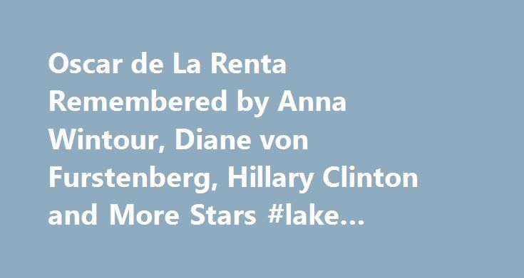 Oscar de La Renta Remembered by Anna Wintour, Diane von Furstenberg, Hillary Clinton and More Stars #lake #cumberland #houseboat #rentals http://rentals.nef2.com/oscar-de-la-renta-remembered-by-anna-wintour-diane-von-furstenberg-hillary-clinton-and-more-stars-lake-cumberland-houseboat-rentals/  #de la renta # Oscar de La Renta Remembered by Anna Wintour, Diane von Furstenberg, Hillary Clinton and More Stars Dimitrios Kambouris/WireImage As the fashion world mourns the loss of Oscar de la…