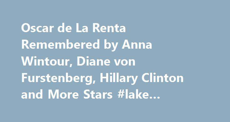 Oscar de La Renta Remembered by Anna Wintour, Diane von Furstenberg, Hillary Clinton and More Stars #lake #chelan #rentals http://rental.nef2.com/oscar-de-la-renta-remembered-by-anna-wintour-diane-von-furstenberg-hillary-clinton-and-more-stars-lake-chelan-rentals/  #de la renta # Oscar de La Renta Remembered by Anna Wintour, Diane von Furstenberg, Hillary Clinton and More Stars Dimitrios Kambouris/WireImage As the fashion world mourns the loss of Oscar de la Renta. 82, those who knew him…