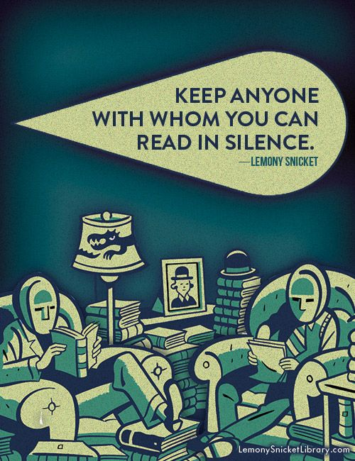 """Indeed...  lemonysnicketlibrary:  """"Keep anyone with whom you can read in silence."""" —Lemony Snicket"""