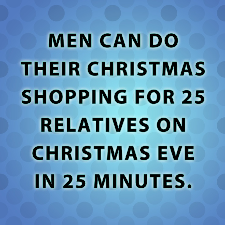 Men can do their Christmas shopping for 25 relatives on Christmas Eve in 25 minutes.