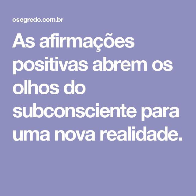 As afirmações positivas abrem os olhos do subconsciente para uma nova realidade.
