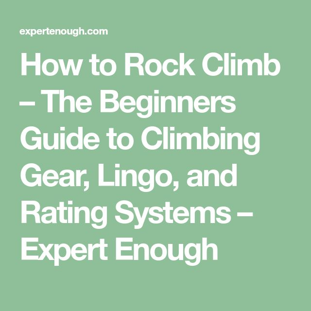 How to Rock Climb – The Beginners Guide to Climbing Gear, Lingo, and Rating Systems – Expert Enough