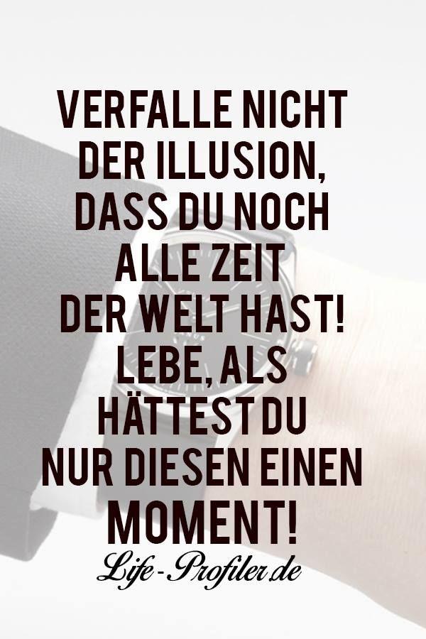 Verfalle nicht der Illusion, dass du noch alle Zeit der Welt hast! Lebe, als hättest du nur diesen einen Moment!