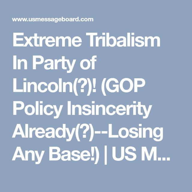 Extreme Tribalism In Party of Lincoln(?)!  (GOP Policy Insincerity Already(?)--Losing Any Base!) | US Message Board - Political Discussion Forum