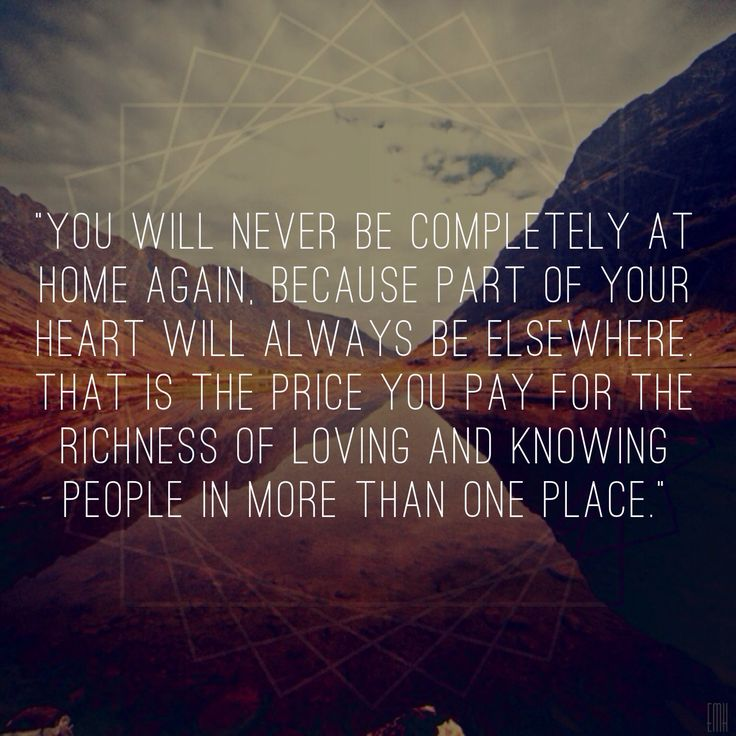 """You will never be completely at home again, because part of your heart will always be elsewhere. That is the price you pay for the richness of loving and knowing people in more than one place."" #quotes #home #life"