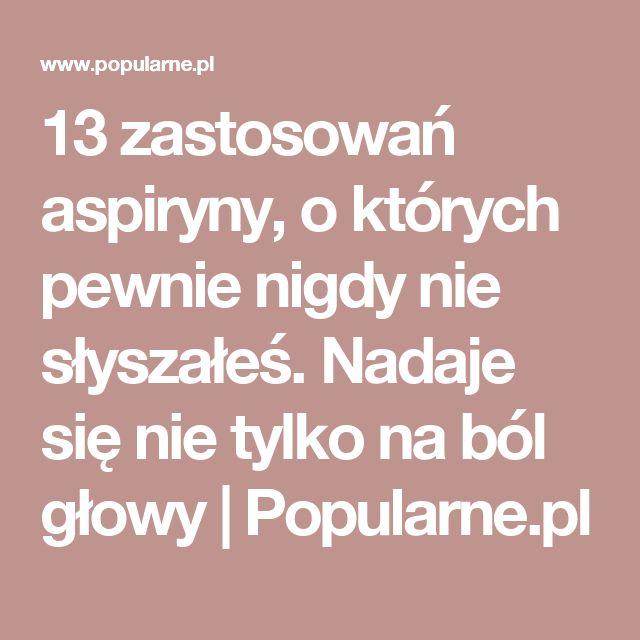 13 zastosowań aspiryny, o których pewnie nigdy nie słyszałeś. Nadaje się nie tylko na ból głowy | Popularne.pl