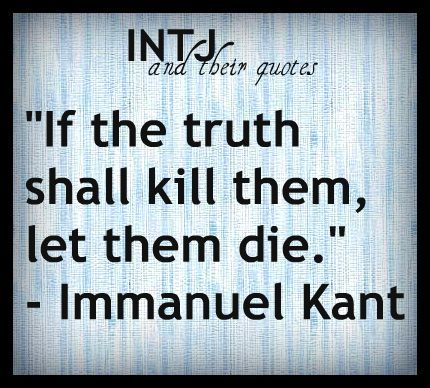 """""""If the truth shall kill them, let them die."""" ~ Immanuel Kant. I keep trying to work on tact & diplomacy, but sometimes I just don't succeed: the truth is what it is. #INTJ #introvert"""