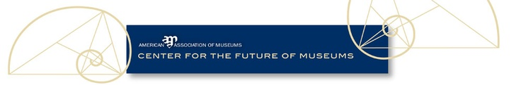 The Future of Museums, and of AAM - guest blog post by Ford Bell about the new American Alliance of Museums
