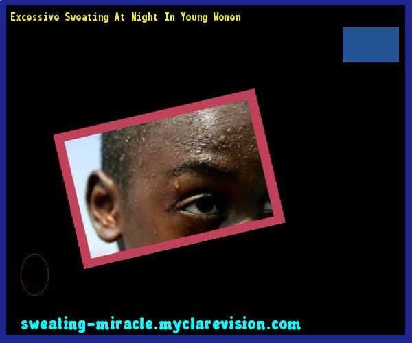 Excessive Sweating At Night In Young Women 110120 - Your Body to Stop Excessive Sweating In 48 Hours - Guaranteed!