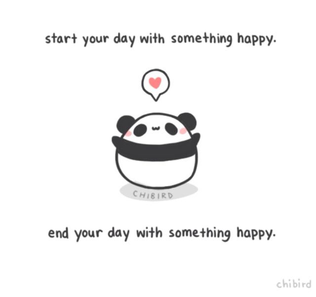 Start your day with something happy.  End your day with something happy.