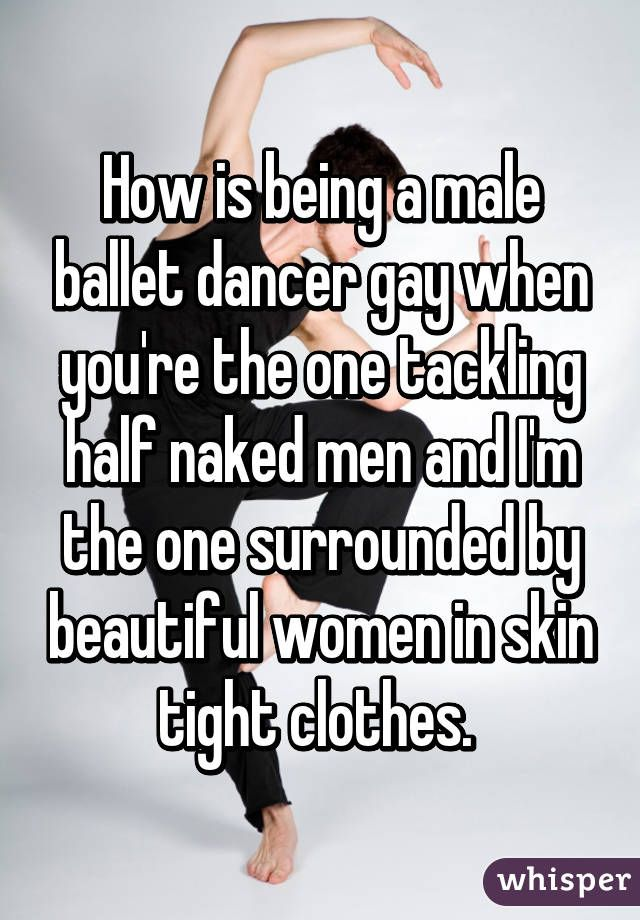 How is being a male ballet dancer gay when you're the one tackling half naked men and I'm the one surrounded by beautiful women in skin tight clothes.
