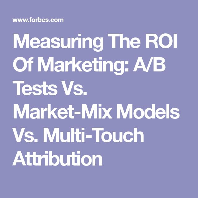 Measuring The ROI Of Marketing: A/B Tests Vs. Market-Mix Models Vs. Multi-Touch Attribution