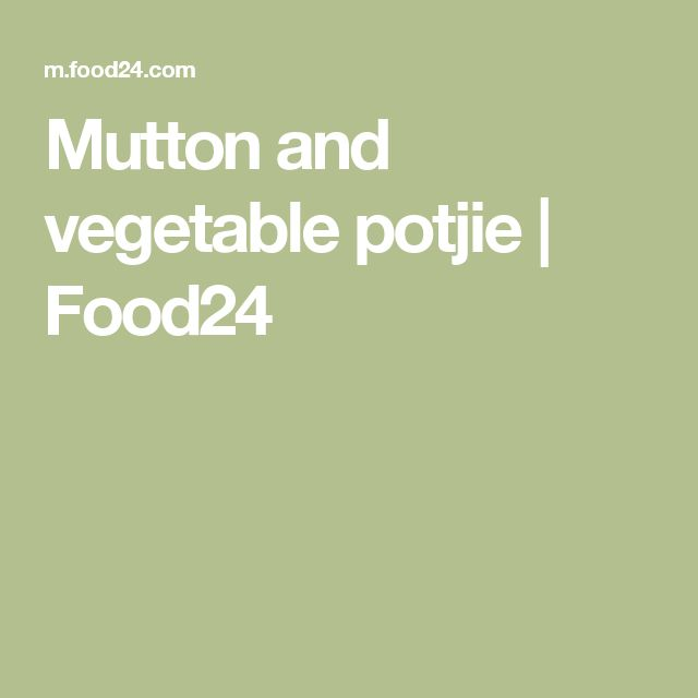Mutton and vegetable potjie | Food24