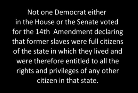 Not one Democrat in either the House or Senate voted for the 14th Amendment declaring that former slaves were full citizens in which they lived and were therefor entitled to all the rights and privileges of other citizens in that time.