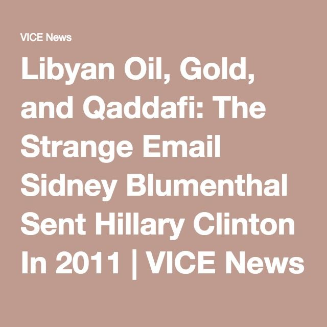 Libyan Oil, Gold, and Qaddafi: The Strange Email Sidney Blumenthal Sent Hillary Clinton In 2011 | VICE News