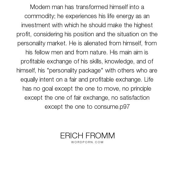 "Erich Fromm - ""Modern man has transformed himself into a commodity; he experiences his life energy..."". love"