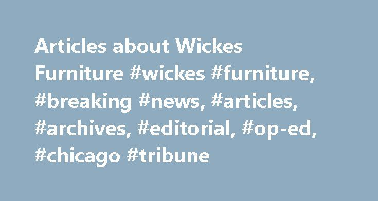 Articles about Wickes Furniture #wickes #furniture, #breaking #news, #articles, #archives, #editorial, #op-ed, #chicago #tribune http://furniture.remmont.com/articles-about-wickes-furniture-wickes-furniture-breaking-news-articles-archives-editorial-op-ed-chicago-tribune-3/  Wickes Furniture By Joan Giangrasse Kates, Special to the Tribune   June 23, 2011 James M. Furner realized his dream of taking an African safari in 2008. While the wildlife lived up to his expectations, the retired…