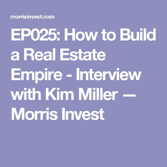 EP025: How to Build a Real Estate Empire - Interview with Kim Miller — Morris Invest