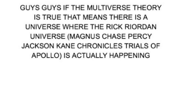 GUYS GUYS IF THE MULTIVERSE THEORY IS TRUE THAT MEANS THAT THE RICK RIORDAN UNIVERSE (MAGNUS CHASE PERCY JACKSON KANE CHRONICLES TRIALS OF APOLLO) IS ACTUALLY HAPPENING