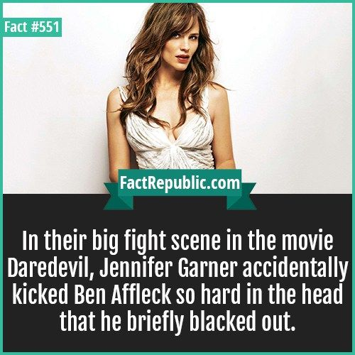551-Jeniffer Garner-In their big fight scene in the movie Daredevil, Jennifer Garner accidentally kicked Ben Affleck so hard in the head that he briefly blacked out.