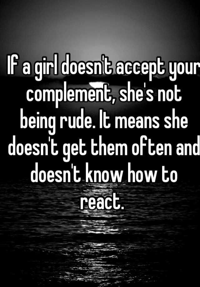 If a girl doesn't accept your complement, she's not being rude. It means she doesn't get them often and doesn't know how to react.