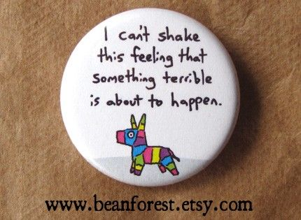 something terrible is gonna happen - funny weird pinata -  pinback button badge. $1.50, via Etsy.