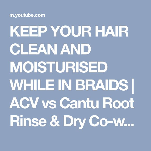 KEEP YOUR HAIR CLEAN AND MOISTURISED WHILE IN BRAIDS | ACV vs Cantu Root Rinse & Dry Co-wash - YouTube