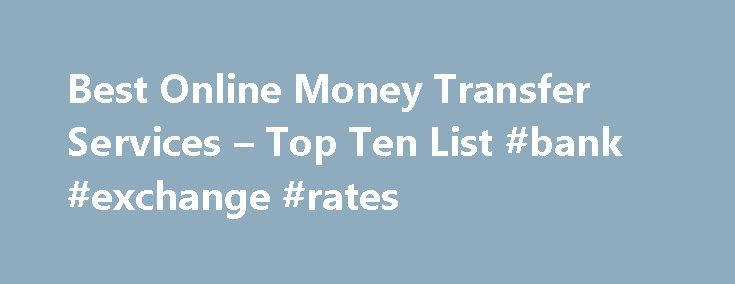 Best Online Money Transfer Services – Top Ten List #bank #exchange #rates http://currency.nef2.com/best-online-money-transfer-services-top-ten-list-bank-exchange-rates/  #online currency transfer # Best Online Money Transfer Services These are the best services for transferring money between two people. Services like this initially took hold as consumers needed a service where they could quickly and efficiently transfer money for online purchases such as those made on eBay or other auction…
