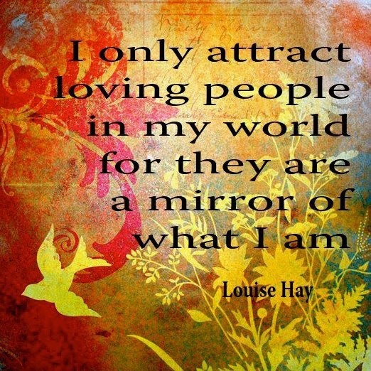 I only attract loving people in my world for they are a mirror of waht I am. ~ Louise Hay