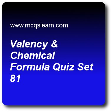Valency & Chemical Formula Quizzes: O level chemistry Quiz 81 Questions and Answers - Practice chemistry quizzes based questions and answers to study valency & chemical formula quiz with answers. Practice MCQs to test learning on valency and chemical formula, ordinary level chemistry, protons, neutrons and electrons, collection of gases, ions and ionic bonds quizzes. Online valency & chemical formula worksheets has study guide as in magnesium oxide, magnesium ion requires only one oxygen…