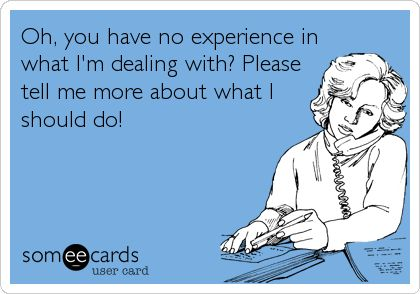 Oh, you have no experience in what I'm dealing with? Please tell me more about what I should do!
