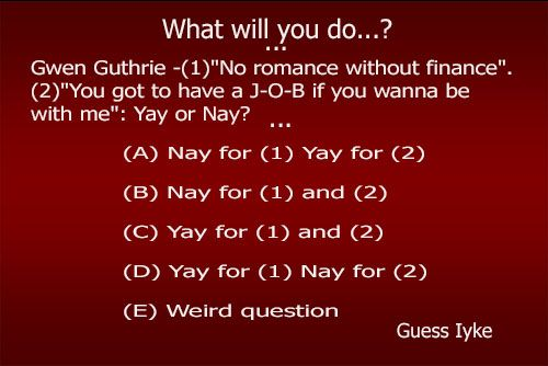 """Gwen Guthrie -(1)""""No romance without finance"""".(2)""""You got to have a J-O-B if you wanna be with me"""":Yay or Nay? Does any of this make sense or is this just another weird question? *winks* Make a pick A, B, C, D, E or just share your thoughts"""" (A) Nay for (1) Yay for (2) (B) Nay"""