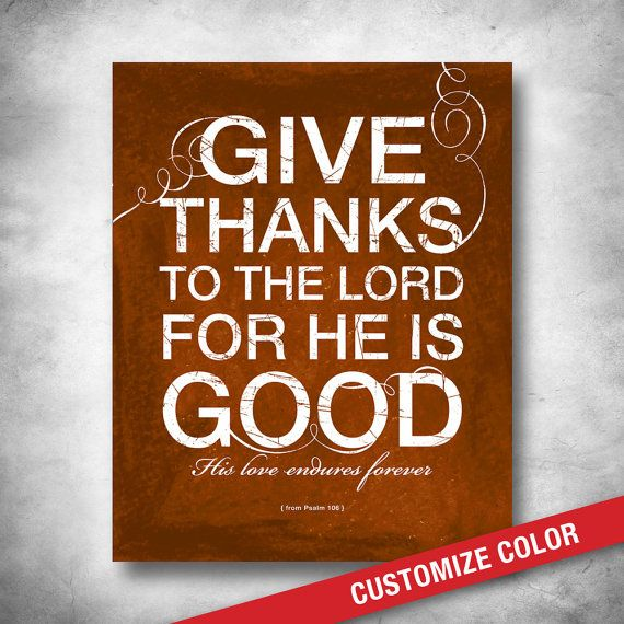 Scripture Art Inspirational Quote:  Psalm 106 GIVE THANKS TO THE LORD FOR HE IS GOOD His love endures forever