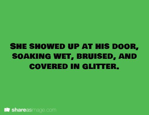 She showed up at his door soaking wet, bruised, and covered in glitter.