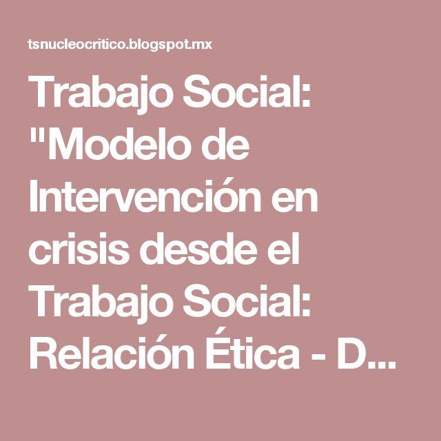 """Trabajo Social: """"Modelo de Intervención en crisis desde el Trabajo Social: Relación Ética - Desempeño laboral, Críticas y Valoraciones al modelo""""."""