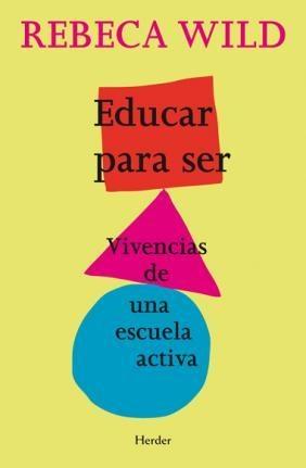 """Educar para ser, de Rebeca Wild Fruto de un innovador proyecto educativo, vivido en el seno de la familia y la comunidad, esta obra explica a padres y docentes cómo crear un ambiente en el que el niño permanezca lleno de curiosidad y crezca seguro de sí mismo y de su entorno. La """" escuela activa"""" es una propuesta educativa en la que la actividad de los adultos es tan importante como la del niño... http://katalogoa.mondragon.edu/opac"""