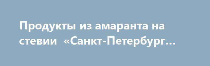 Продукты из амаранта на стевии «Санкт-Петербург RU» http://www.pogruzimvse.ru/doska2/?adv_id=9056 Предлагаем продукты из амаранта: семена для проращивания, мука цельнозерновая, масло из семян амаранта 100% нерафинированное первого холодного отжима (сквален 6%), сладости из амарантовой муки без сахара без глютена на стевии (печенье, подушечки, батончики), льняная каша с амарантом.  В наших магазинах «Стевия» Вы найдете диетические, диабетические и безглютеновые продукты, так же товары для…