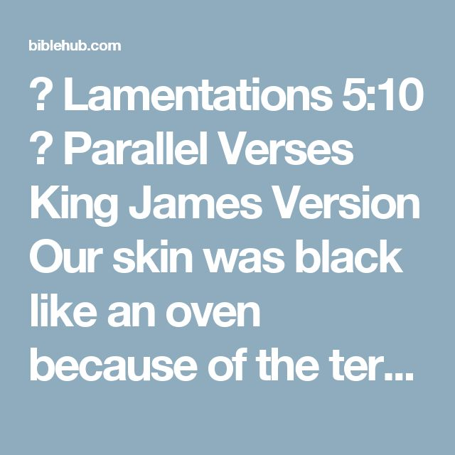 ◄ Lamentations 5:10 ► Parallel Verses King James Version Our skin was black like an oven because of the terrible famine.  Darby Bible Translation Our skin gloweth like an oven, because of the burning heat of the famine.  World English Bible Our skin is black like an oven, Because of the burning heat of famine.  Young's Literal Translation Our skin as an oven hath been burning, Because of the raging of the famine.  Lamentations 5:10 Parallel
