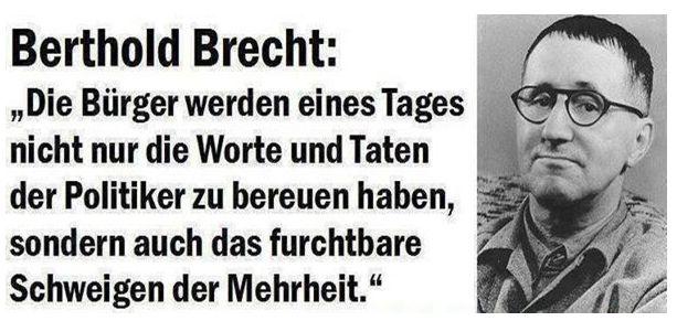 Die Bürger werden eines Tages nicht nur die Worte und Taten der Politiker zu bereuen haben, sondern auch das furchtbare Schweigen der Mehrheit. — Berthold Brecht