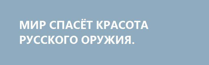 МИР СПАСЁТ КРАСОТА РУССКОГО ОРУЖИЯ. http://rusdozor.ru/2017/05/06/mir-spasyot-krasota-russkogo-oruzhiya/  Армия России в последние годы занимает вторую строчку в мировом рейтинге, уступая только США.  На Западе признают: «Российская армия может воевать в одиночестве… России будет сложно занимать целые государства, однако она может уничтожить их вооруженные силы… Российское руководство глядит ...
