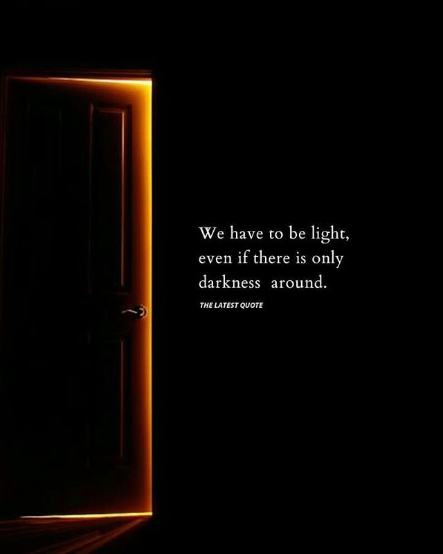 We Have To Be Light Even If There Is Only Darkness Around Too Late Quotes Dark Quotes Short Inspirational Quotes