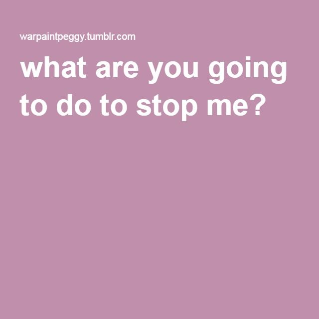 what are you going to do to stop me?