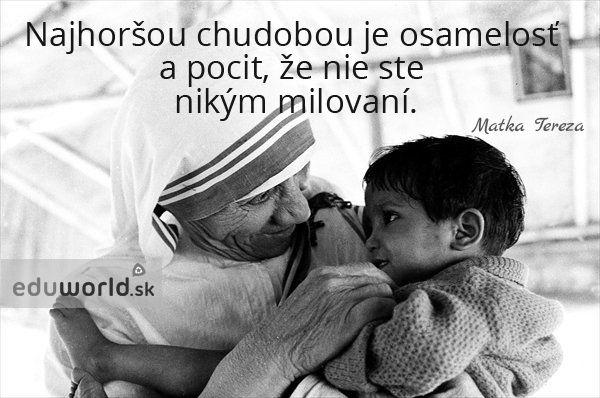 Najhoršou chudobou je osamelosť a pocit, že nie ste nikým milovaní.  - Matka Tereza