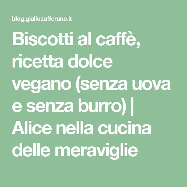 Biscotti al caffè, ricetta dolce vegano (senza uova e senza burro) | Alice nella cucina delle meraviglie