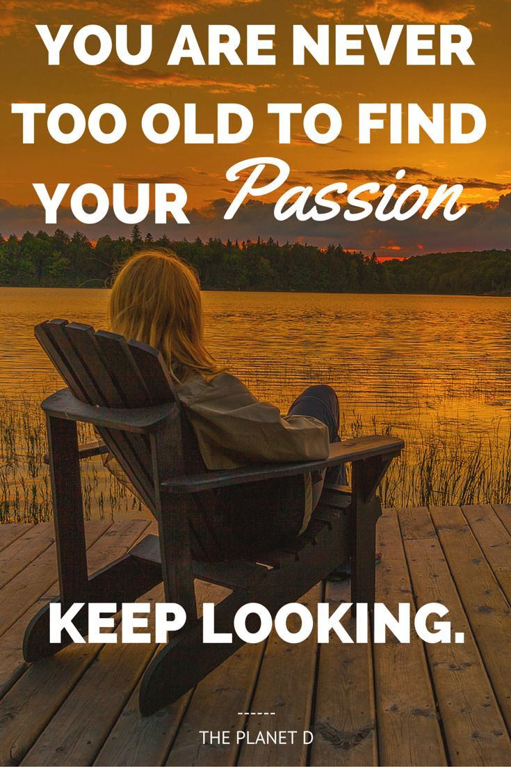 """You are never too old to find your Passion. Keep Looking"" 