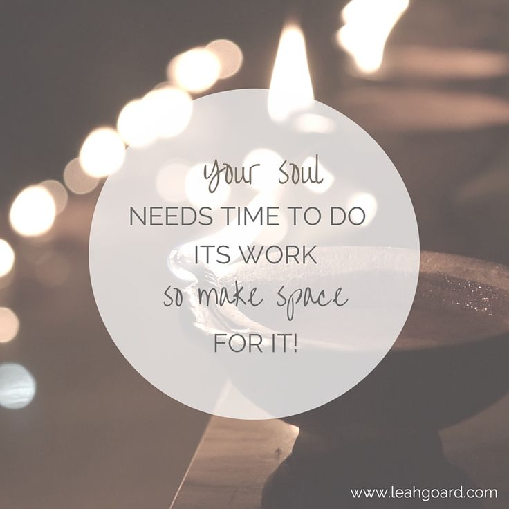 Your soul needs time to do its work so make space for it!