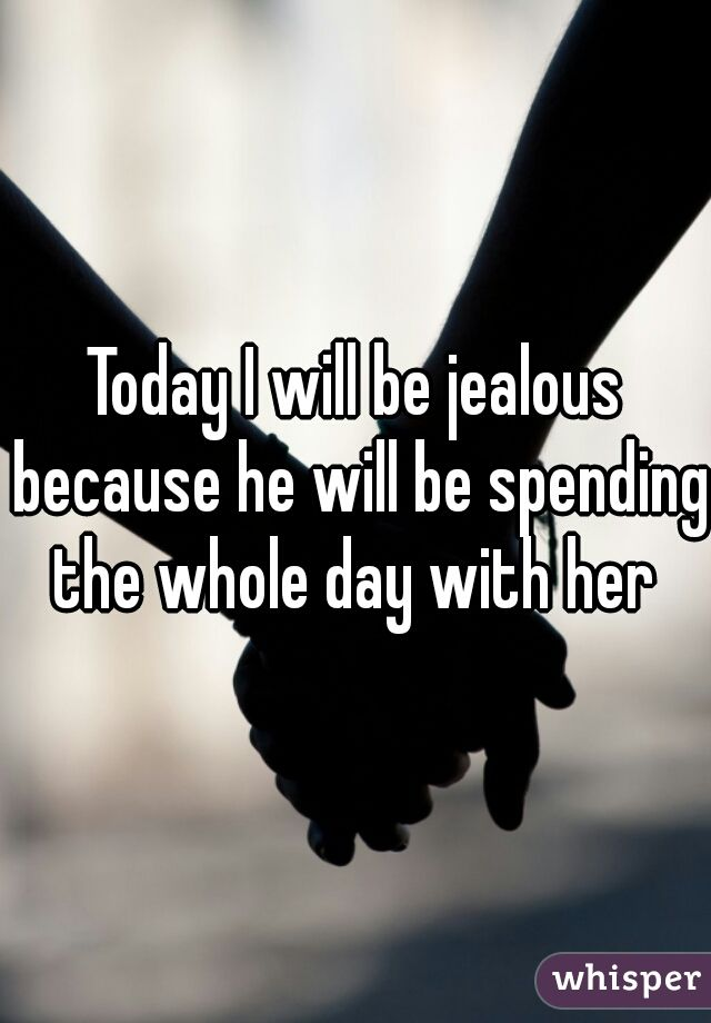 Today I will be jealous because he will be spending the whole day with her