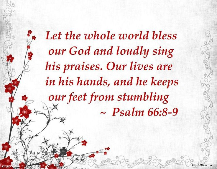 Psalm 66:8-9 Bless our God, O peoples, And sound His praise abroad, Who keeps us in life And does not allow our feet to slip.