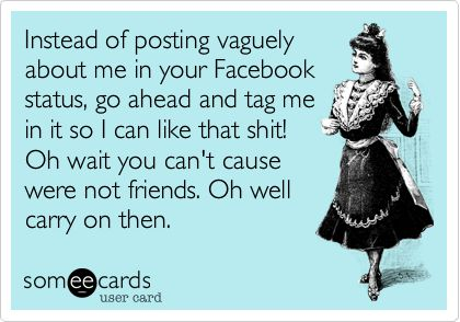 Instead of posting vaguely about me in your Facebook status, go ahead and tag me in it so I can like that shit! Oh wait you can't cause were not friends. Oh well carry on then.