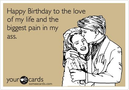 Funny Birthday Ecard: Happy Birthday to the love of my life and the biggest pain in my ass. - I'm pretty sure Jacob would say this about me!